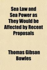 Sea Law and Sea Power as They Would Be Affected by Recent Proposals; With Reasons Against Those Proposals af Thomas Gibson Bowles