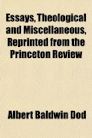 Essays, Theological and Miscellaneous, Reprinted from the Princeton Review (Volume 4); Second Series. Including the Contributions of the Late REV. Alb af Albert Baldwin Dod