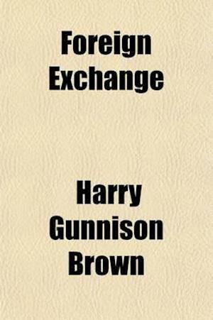 Foreign Exchange; A Study of the Exchange Mechanism of Commerce af Harry Gunnison Brown