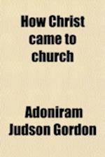 How Christ Came to Church, the Pastor's Dream; A Spiritual Autobiography af Adoniram Judson Gordon