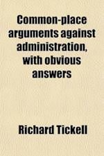 Common-Place Arguments Against Administration, with Obvious Answers; (Intended for the Use of the New Parliament) af Richard Tickell