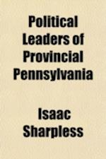 Political Leaders of Provincial Pennsylvania af Isaac Sharpless