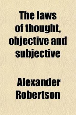 The Laws of Thought, Objective and Subjective af Alexander Robertson