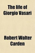 The Life of Giorgio Vasari; A Study of the Later Renaissance in Italy af Robert Walter Carden
