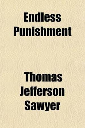 Endless Punishment; Its Origin and Grounds Examined with Other Discourses af Thomas Jefferson Sawyer