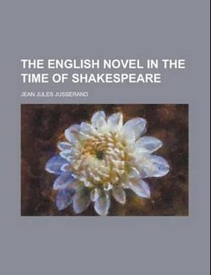 The English Novel in the Time of Shakespeare af J. J. Jusserand, Jean Jules Jusserand