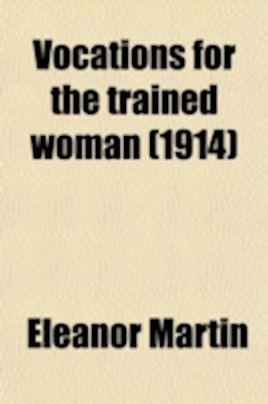 Vocations for the Trained Woman (Volume 1, PT. 2); Agriculture, Social Service, Secretarial Service, Business of Real Estate af Eleanor Martin