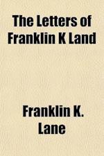 The Letters of Franklin K. Land, Personal and Political af Franklin K. Lane