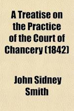 A Treatise on the Practice of the Court of Chancery (Volume 1); With an Appendix of Forms and Precedents of Costs, Adapted to the Last New Orders af John Sidney Smith