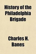 History of the Philadelphia Brigade; Sixty-Ninth, Seventy-First, Seventy-Second, and One Hundred and Sixth Pennsylvania Volunteers af Charles H. Banes