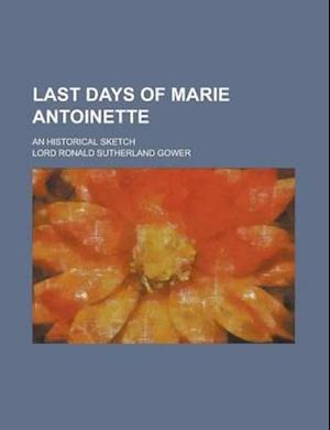 Last Days of Marie Antoinette; An Historical Sketch af Ronald Sutherland Gower, Lord Ronald Sutherland Gower