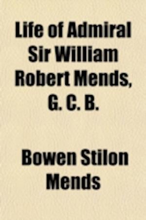 Life of Admiral Sir William Robert Mends, G. C. B.; Late Director of Transports af Bowen Stilon Mends