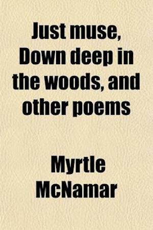 Just Muse, Down Deep in the Woods, and Other Poems af Myrtle Mcnamar