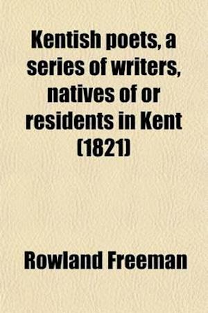 Kentish Poets, a Series of Writers, Natives of or Residents in Kent; With Specimens of Their Compositions, and Some Account of Their Lives and Writing af Rowland Freeman