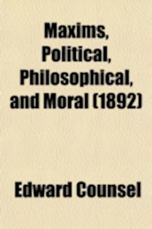 Maxims, Political, Philosophical, and Moral; With an Appendix af Edward Counsel
