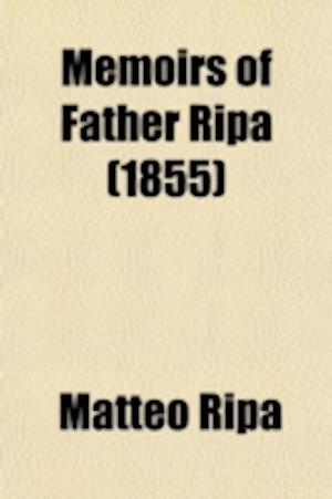 Memoirs of Father Ripa; During Thirteen Years' Residence at the Court of Peking in the Service of the Emperor of China with an Account of the Foundati af Matteo Ripa
