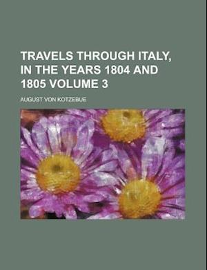 Travels Through Italy, in the Years 1804 and 1805 Volume 3 af August Von Kotzebue