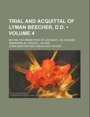 Trial and Acquittal of Lyman Beecher, D.D. (Volume 4); Before the Presbytery of Cincinnati, on Charges Preferred by Joshua L. Wilson af Lyman Beecher