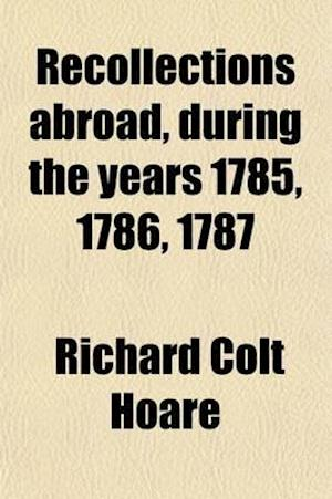 Recollections Abroad, During the Years 1785, 1786, 1787 af Richard Colt Hoare