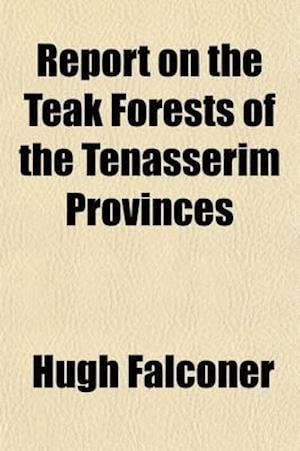 Report on Teak Forests of the Tenasserim Provinces; With Other Papers on the Teak Forests of India af Hugh Falconer