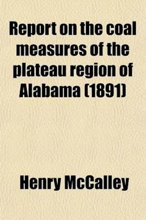 Report on the Coal Measures of the Plateau Region of Alabama (Volume 3) af Henry Mccalley