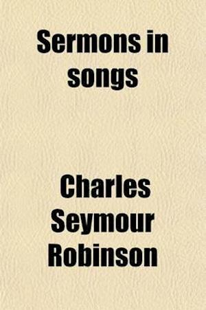 Sermons in Songs af Charles Seymour Robinson
