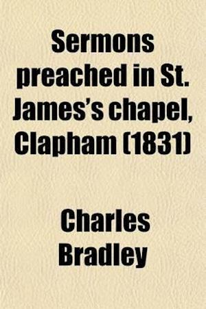 Sermons Preached in St. James's Chapel, Clapham af Charles Bradley