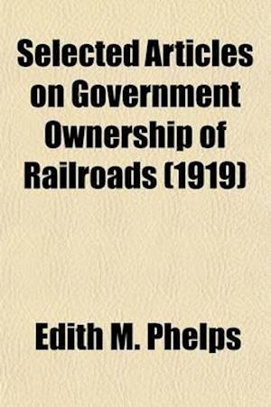 Selected Articles on Government Ownership of Railroads (Volume 2) af Edith M. Phelps