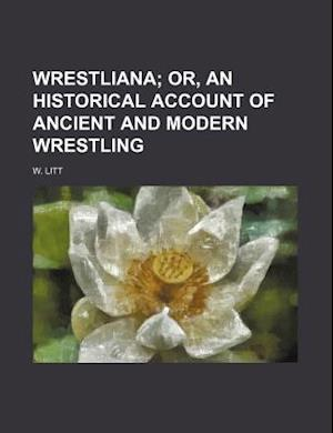Wrestliana; Or, an Historical Account of Ancient and Modern Wrestling af W. Litt