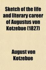 Sketch of the Life and Literary Career of Augustus Von Kotzebue; With the Journal of His Exile to Siberia af August Von Kotzebue