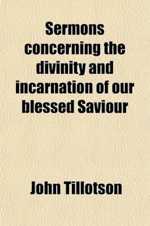 Sermons Concerning the Divinity and Incarnation of Our Blessed Saviour af John Tillotson