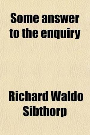Some Answer to the Enquiry; Why Are You Become a Catholic? in a Letter af Richard Waldo Sibthorp