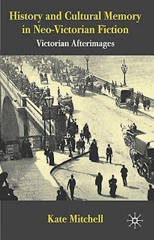 History and Cultural Memory in Neo-Victorian Fiction af Kate Mitchell