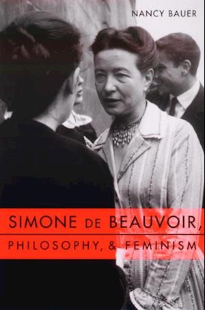 Simone de Beauvoir, Philosophy, and Feminism af Nancy Bauer