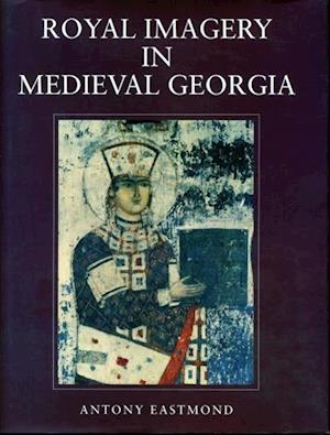 Royal Imagery in Medieval Georgia af Antony Eastmond