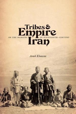 Tribes and Empire on the Margins of Nineteenth-Century Iran af Arash Khazeni