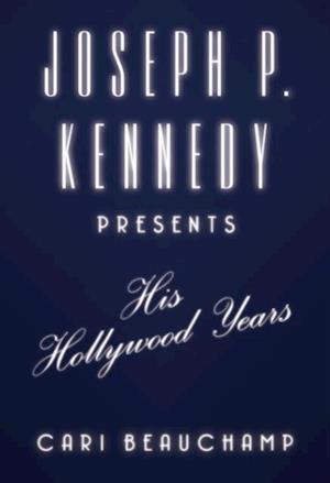 Joseph P. Kennedy Presents af Cari Beauchamp