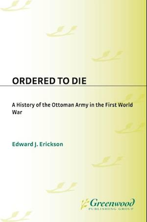 Ordered to Die: A History of the Ottoman Army in the First World War af Edward Erickson