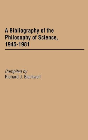 A Bibliography of the Philosophy of Science, 1945-1981 af Richard J. Blackwell