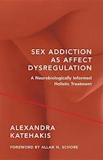 Sex Addiction As Affect Dysregulation (Norton Series on Interpersonal Neurobiology)