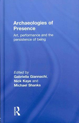 Archaeologies of Presence af Michael Shanks, Nick Kaye, Gabriella Giannachi