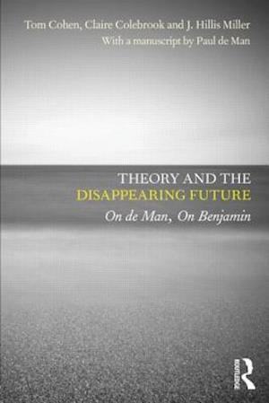 Theory and the Disappearing Future af J Hillis Miller, Tom Cohen, Paul De Man