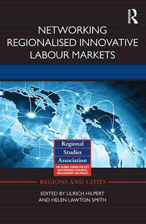 Networking Regionalised Innovative Labour Markets af Helen Lawton Smith, Ulrich Hilpert