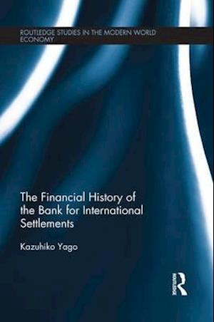 The Financial History of the Bank for International Settlements af Kazuhiko Yago