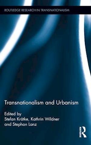 Transnationalism and Urbanism af Stefan Kratke, Stephan Lanz, Kathrin Wildner