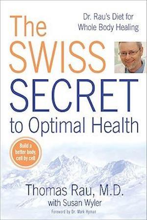 The Swiss Secret to Optimal Health af Susan Wyler, Thomas Rau, Mark Hyman