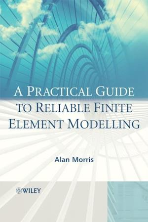 Practical Guide to Reliable Finite Element Modelling af Alan Morris