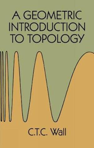A Geometric Introduction to Topology af Mathematics, C. T. C. Wall