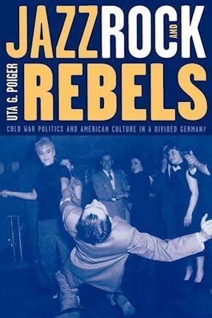 Jazz, Rock and Rebels af Uta G. Poiger