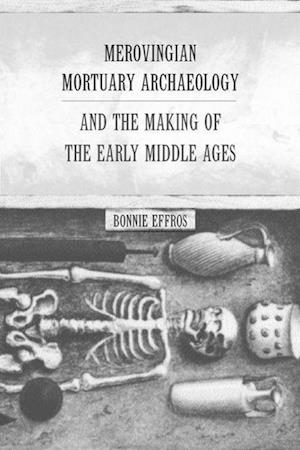 Merovingian Mortuary Archaeology and the Making of the Early Middle Ages af Bonnie Effros